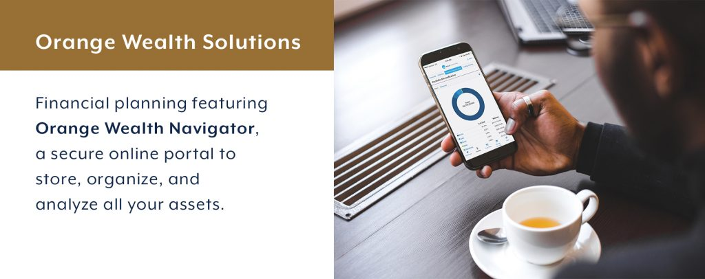 Orange Wealth Navigator is a secure online portal to store, organize, and analyze all of your assets in one place.